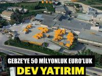 Gebze'ye 50 milyon Euro'luk dev yatırım