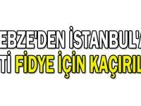 Gebze'den İstanbul'a gitti fidye için kaçırıldı!