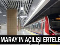 Marmaray'ın açılışı ertelendi!