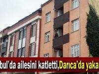 İstanbul'da ailesini katletti,Darıca'da yakalandı!